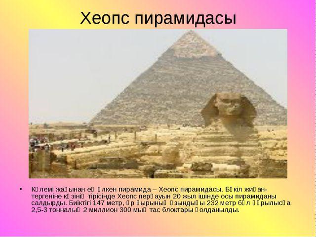 Хеопс пирамидасы Көлемі жағынан ең үлкен пирамида – Хеопс пирамидасы. Бүкіл ж...
