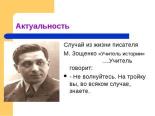 Актуальность Случай из жизни писателя М. Зощенко «Учитель истории» …Учитель г