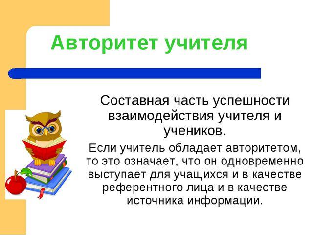 Авторитет учителя Составная часть успешности взаимодействия учителя и ученико...