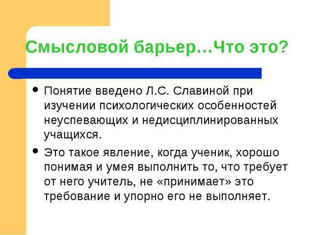 Смысловой барьер…Что это? Понятие введено Л.С. Славиной при изучении психолог...