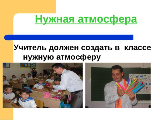 Нужная атмосфера Учитель должен создать в классе нужную атмосферу