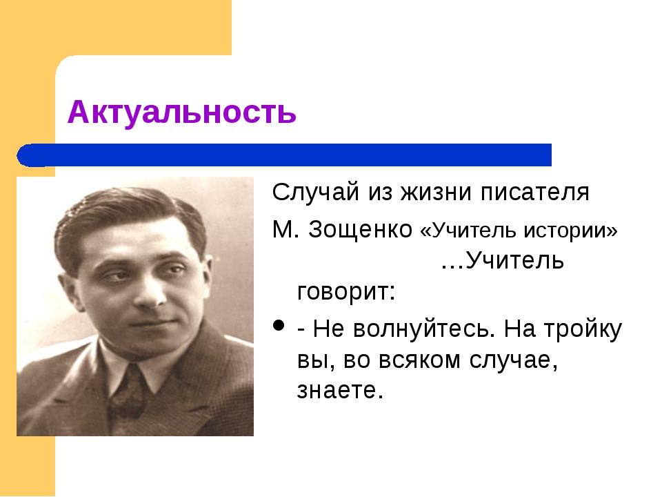 Актуальность Случай из жизни писателя М. Зощенко «Учитель истории» …Учитель г...