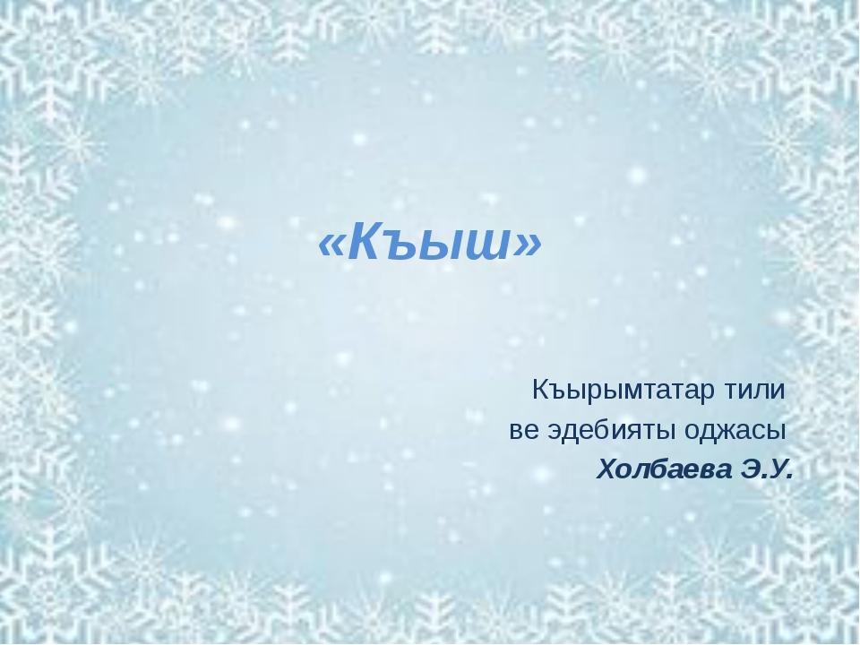 «Къыш» Къырымтатар тили ве эдебияты оджасы Холбаева Э.У.