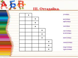 III. Отгадайка. уточка веточка щёточка заточка ласточка клеточка кисточка ло