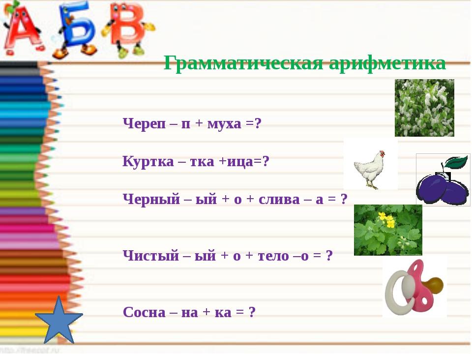 Грамматическая арифметика Череп – п + муха =? Куртка – тка +ица=? Черный – ы...