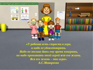 «У ребенка есть страсть к игре, и надо ее удовлетворять. Надо не только дать