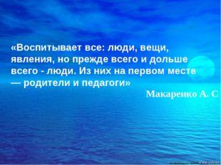 «Воспитывает все: люди, вещи, явления, но прежде всего и дольше всего - люди.