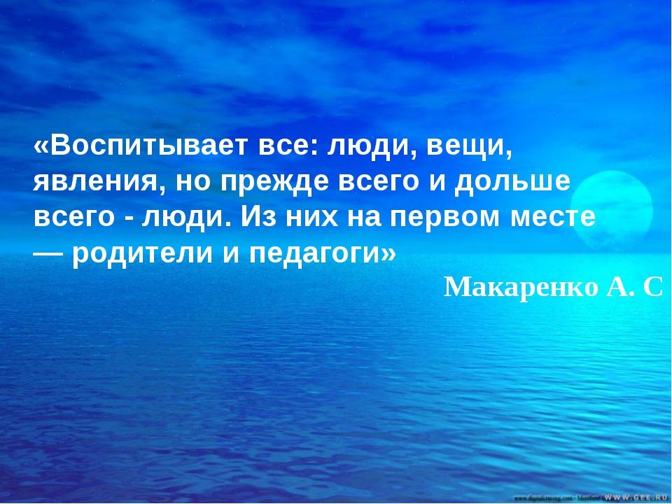«Воспитывает все: люди, вещи, явления, но прежде всего и дольше всего - люди....