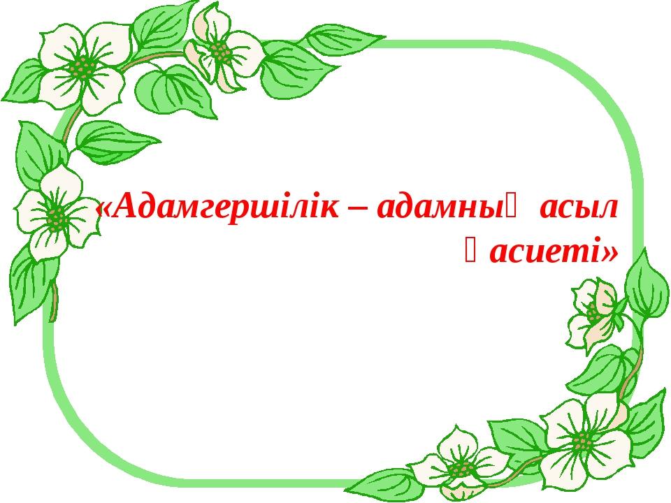 «Адамгершілік – адамның асыл қасиеті»