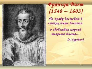 Франсуа Виет (1540 – 1603) По праву достойна в стихах быть воспета о свойства