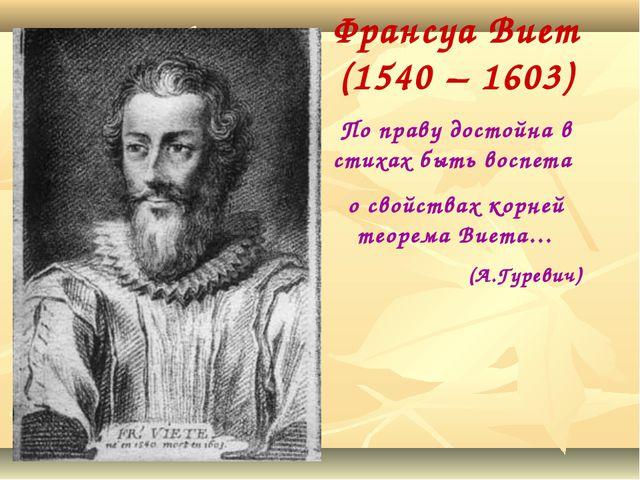 Франсуа Виет (1540 – 1603) По праву достойна в стихах быть воспета о свойства...