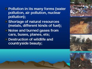 Pollution in its many forms (water pollution, air pollution, nuclear pollutio