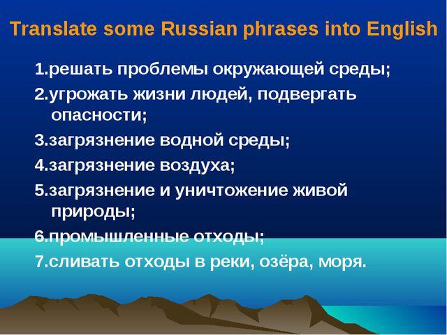 Translate some Russian phrases into English 1.решать проблемы окружающей сред...