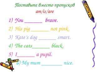 Поставьте вместо пропусков am/is/are You ______ brave.  His pig ______ not