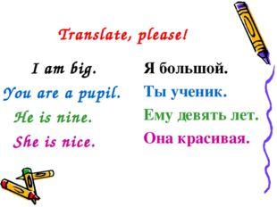 Translate, please! I am big. You are a pupil. He is nine. She is nice. Я
