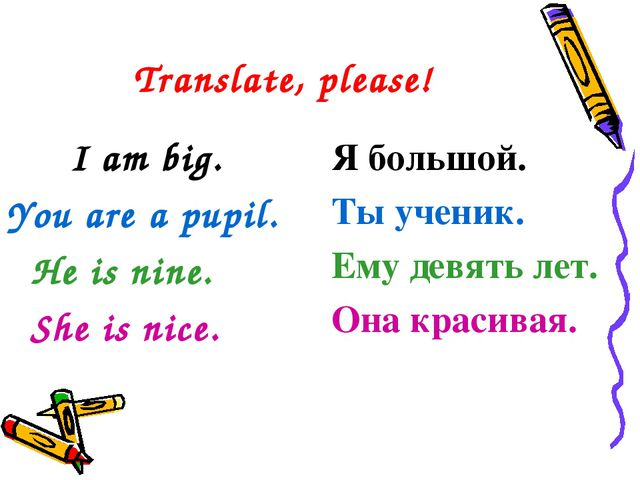 Translate, please! I am big. You are a pupil. He is nine. She is nice. Я...