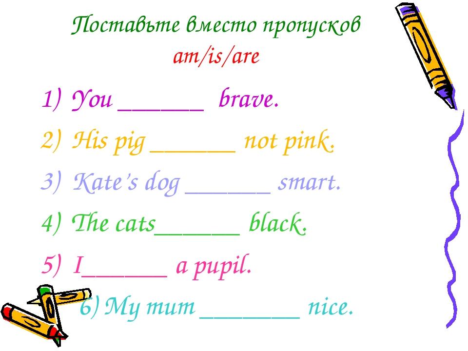 Поставьте вместо пропусков am/is/are You ______ brave.  His pig ______ not...