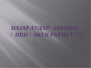 НАЗАР АУДАРҒАНЫНЫЗ ҮШІН ҮЛКЕН РАХМЕТ!!!!!