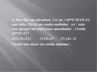 2. Мен бір сан ойладым. Соған +24*9-76/19=23 шығады. Ойлаған санды табайық ол