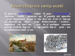 Бұрынғы Кенигсберг (одан бұрын Калининград) Преголь өзенде орналасқан. Бұрынд