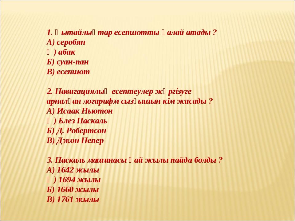 1. Қытайлықтар есепшотты қалай атады ? А) серобян Ә) абак Б) суан-пан В) есеп...