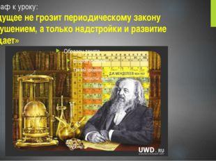Эпиграф к уроку: «Будущее не грозит периодическому закону разрушением, а толь