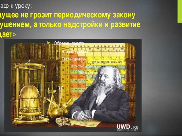 Эпиграф к уроку: «Будущее не грозит периодическому закону разрушением, а толь...
