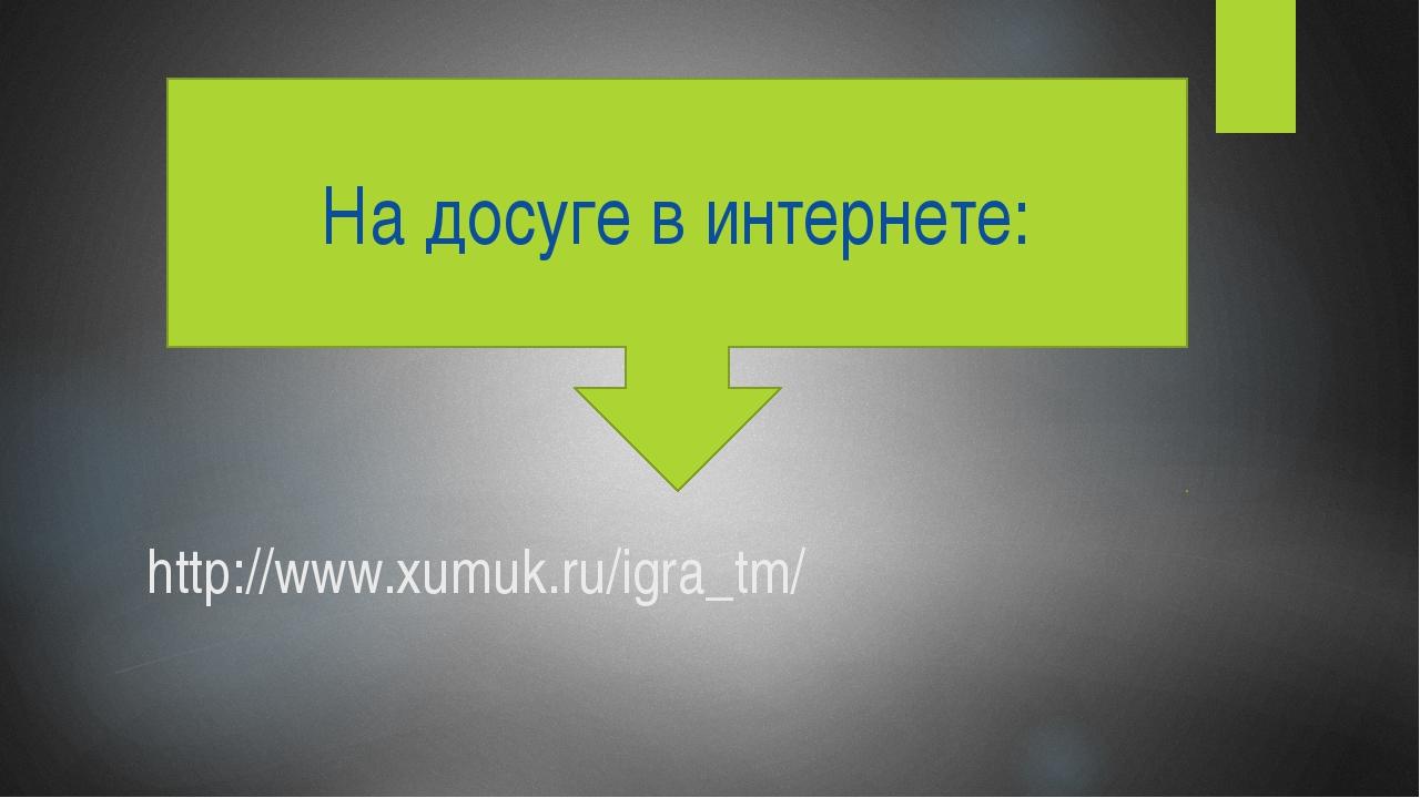 http://www.xumuk.ru/igra_tm/ На досуге в интернете: