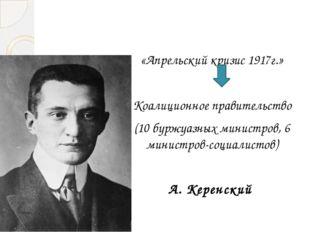 «Апрельский кризис 1917г.» Коалиционное правительство (10 буржуазных министр