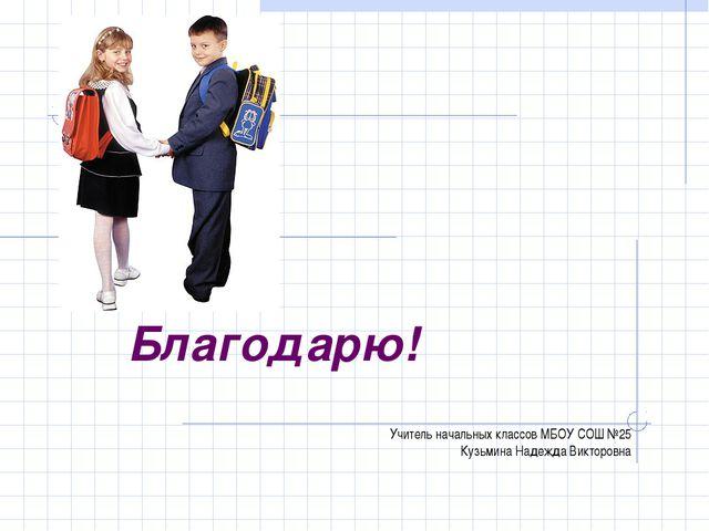 Учитель начальных классов МБОУ СОШ №25 Кузьмина Надежда Викторовна Благодарю!
