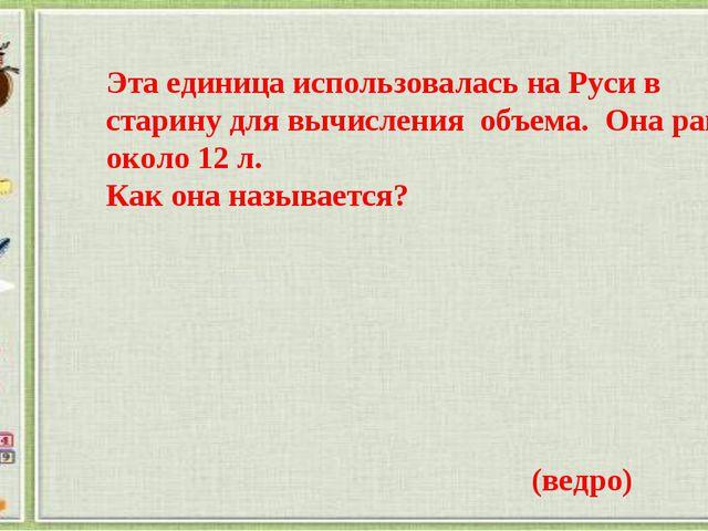 Эта единица использовалась на Руси в старину для вычисления объема. Она равна...