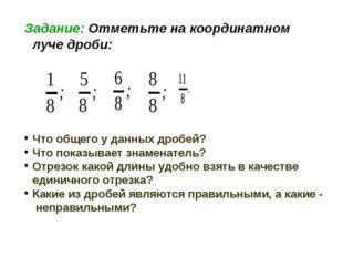 Задание: Отметьте на координатном луче дроби: Что общего у данных дробей? Что