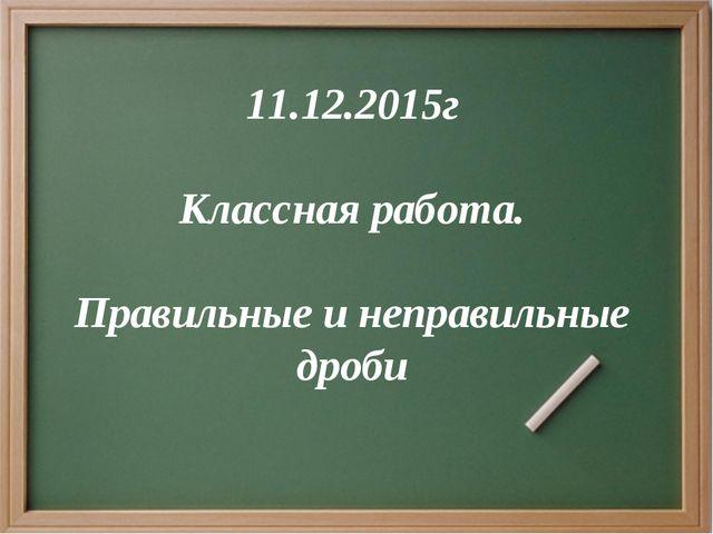 11.12.2015г Классная работа. Правильные и неправильные дроби