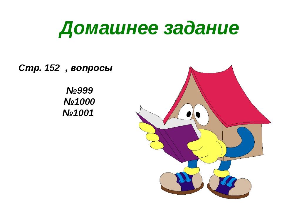 Домашнее задание Стр. 152 , вопросы №999 №1000 №1001