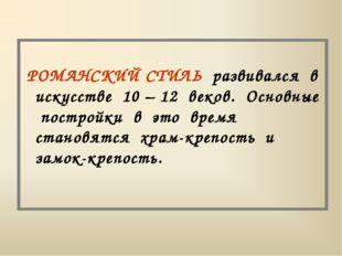 РОМАНСКИЙ СТИЛЬ развивался в искусстве 10 – 12 веков. Основные постройки в э