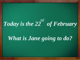 nd Today is the 22 of February What is Jane going to do?