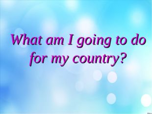 What am I going to do for my country?
