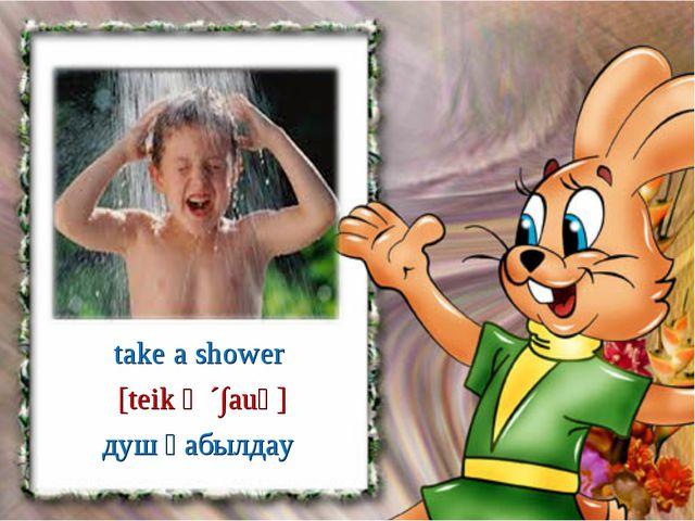 take a shower душ қабылдау [teik ә ´∫auә]