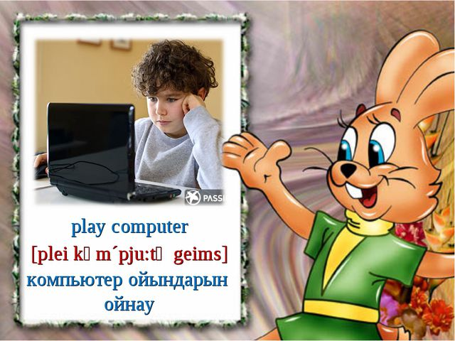 play computer [plei kәm´pju:tә geims] компьютер ойындарын ойнау