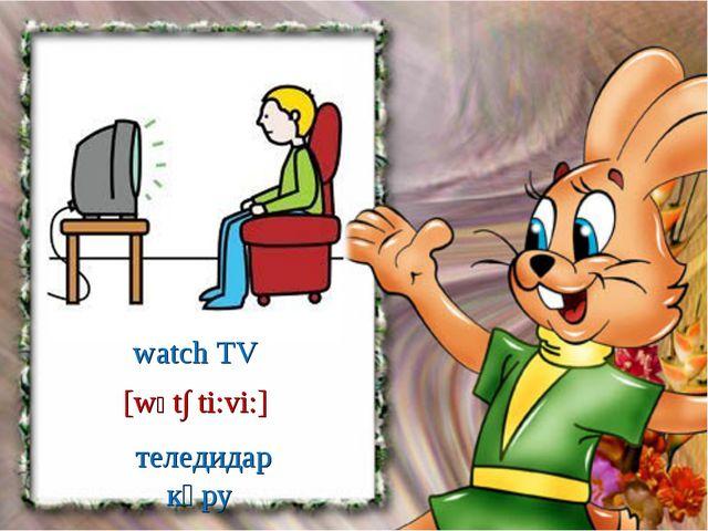 теледидар көру [wϽt∫ ti:vi:] watch TV