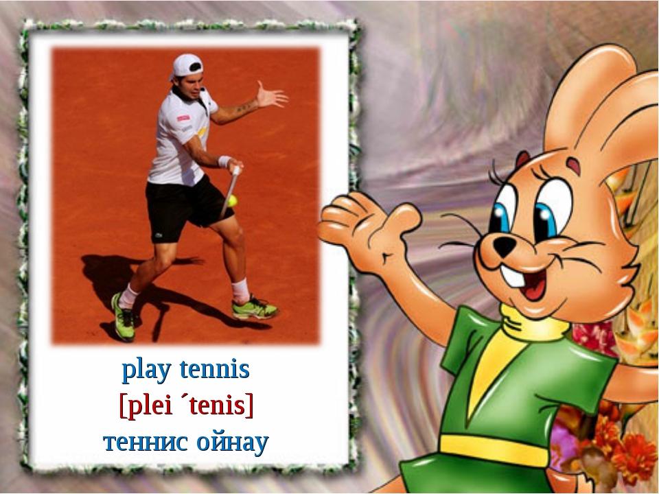play tennis [plei ´tenis] теннис ойнау