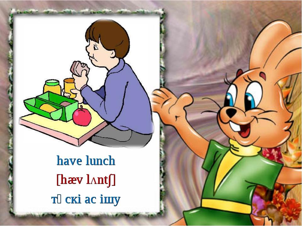 [hæv lΛnt∫] have lunch түскі ас ішу