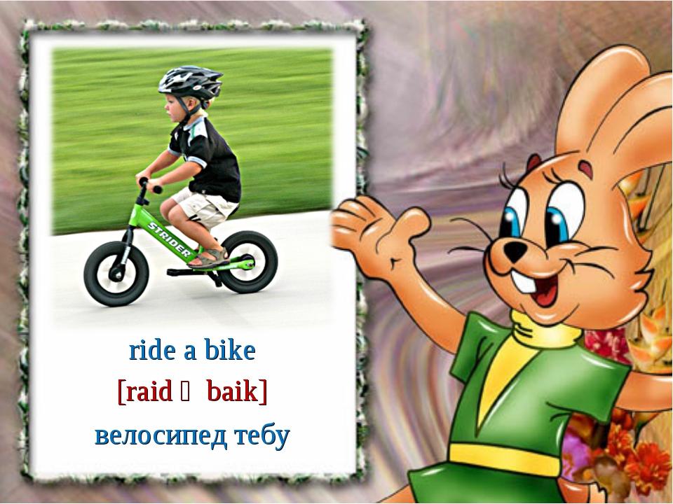 велосипед тебу [raid ә baik] ride a bike