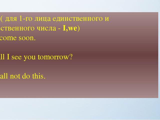 Shall ( для 1-го лица единственного и множественного числа - I,we) + I'll co...