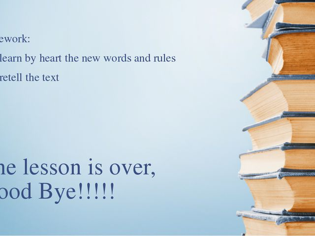 The lesson is over, Good Bye!!!!! Homework: 1.To learn by heart the new words...