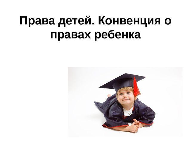 Права детей. Конвенция о правах ребенка