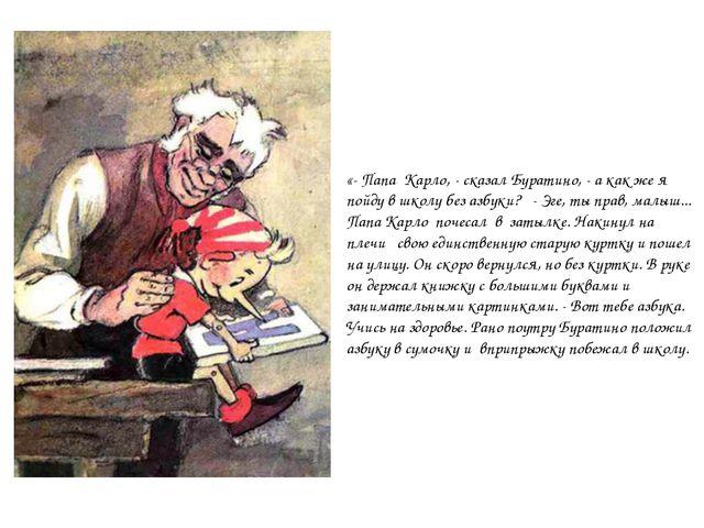 «- Папа Карло, - сказал Буратино, - а как же я пойду в школу без азбуки? - Эг...