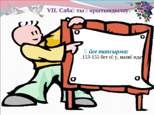 VII. Сабақты қорытындылау. Үйге тапсырма:  . 153-155 бет оқу, мазмұндау