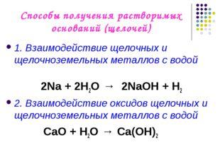 Способы получения растворимых оснований (щелочей) 1. Взаимодействие щелочных