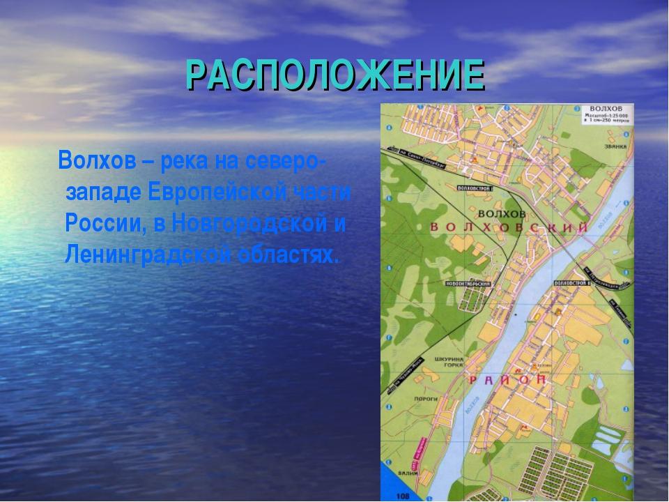 РАСПОЛОЖЕНИЕ Волхов – река на северо-западе Европейской части России, в Новго...